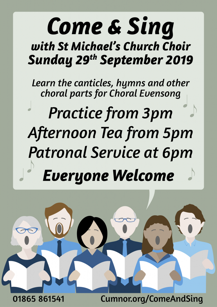 Come & Sing with St Michael's Church Choir Sunday 29th September 2019 Learn the canticles, hymns and other choral parts for Choral Evensong Practice from 3pm Afternoon Tea from 5pm Patronal Service at 6pm Everyone Welcome For more info please ring 01865 861541 or office@cumnor.org